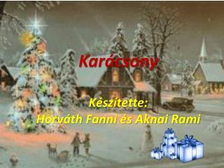 Karácsony Készítette:  Horváth Fanni és Aknai  Rami
