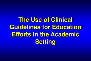 The Use of Clinical Guidelines for Education Efforts in the Academic Setting