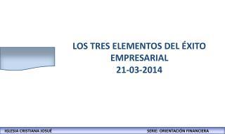 LOS TRES ELEMENTOS DEL ÉXITO EMPRESARIAL 21-03-2014