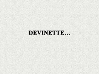 DEVINETTE…