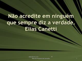 Não acredite em ninguém que sempre diz a verdade. Elias Canetti