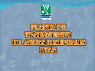 PLANTA DE TRATAMIENTO  DE   AGUAS RESIDUALES PTAR