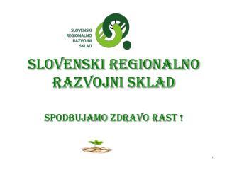 Slovenski regionalno  razvojni sklad SpodbujaMO  zdravo rast ! september 2014