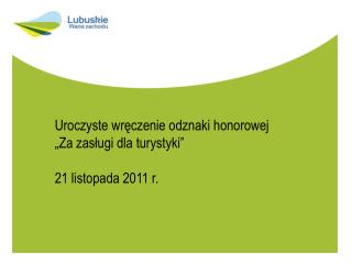 """Uroczyste wręczenie odznaki honorowej  """"Za zasługi dla turystyki"""" 21 listopada 2011 r."""