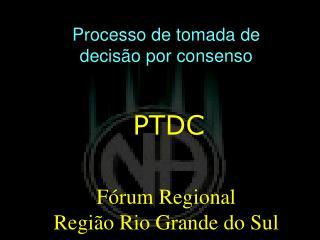 Processo de  t omada de  d ecisão por c onsenso PTDC Fórum  Regional Região  Rio Grande do  Sul
