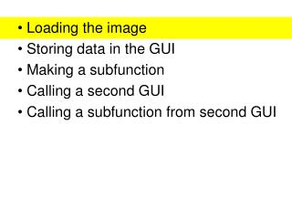 Loading the image  Storing data in the GUI  Making a subfunction  Calling a second GUI