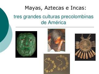 tres grandes culturas precolombinas de América
