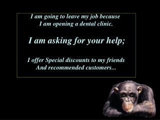 I am going to leave my job because  I am opening a dental clinic. I am asking for your help;