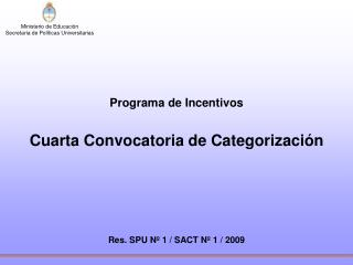 Programa de Incentivos Cuarta Convocatoria de Categorización Res. SPU Nº 1 / SACT Nº 1 / 2009