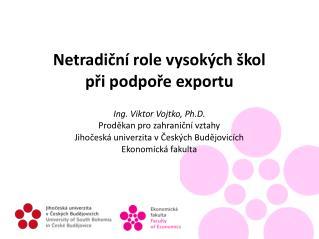 Netradiční role vysokých škol při podpoře exportu Ing. Viktor Vojtko, Ph.D.