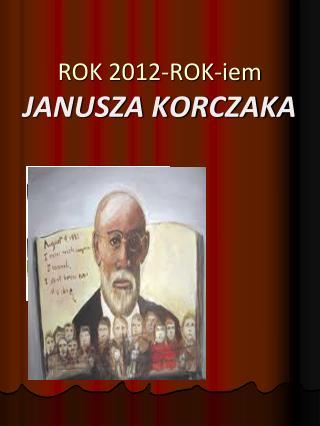 ROK 2012-ROK-iem   JANUSZA KORCZAKA