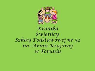 Kronika Świetlicy Szko ł y Podstawowej nr 32  im. Armii Krajowej w Toruniu