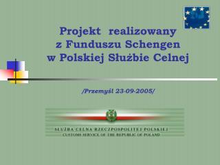 Projekt  realizowany  z Funduszu  Schengen  w Polskiej Służbie Celnej /Przemyśl 23-09-2005/