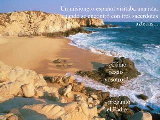 Un misionero espa�ol visitaba una isla, cuando se encontr� con tres sacerdotes aztecas...