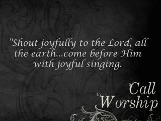 """ Shout joyfully to the Lord, all the earth..e before Him with joyful singing."