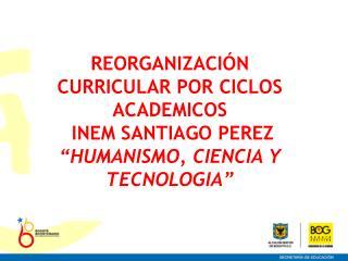 REORGANIZACIÓN   CURRICULAR POR CICLOS ACADEMICOS  INEM SANTIAGO PEREZ