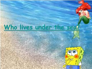 Who lives under the sea?