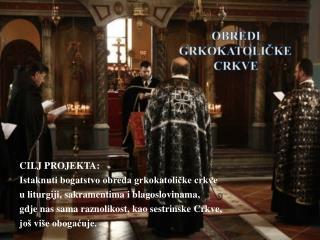 CILJ PROJEKTA:  Istaknuti bogatstvo obreda grkokatoličke crkve