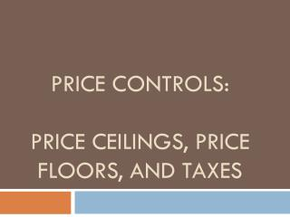 Price Controls: Price Ceilings, Price Floors, and Taxes