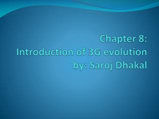 Chapter 8: Introduction  of 3G  evolution by : Saroj Dhakal