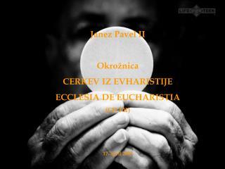 Janez Pavel II Okrožnica  CERKEV IZ EVHARISTIJE ECCLESIA DE EUCHARISTIA (CD 101) 17. april 2003