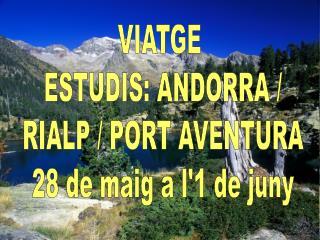 VIATGE  ESTUDIS: ANDORRA / RIALP / PORT AVENTURA 28 de maig a l'1 de juny