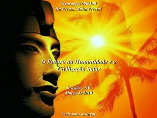 O Futuro da Humanidade e a Civilização Solar Brasília - DF Março de 2010 Tecle para avançar
