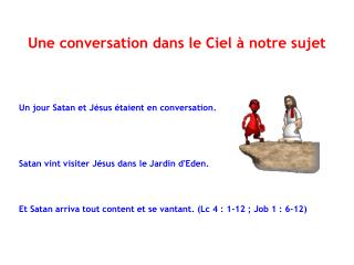 Un jour Satan et Jésus étaient en conversation. Satan vint visiter Jésus dans le Jardin d'Eden .
