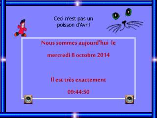Nous sommes aujourd'hui  le mercredi 8 octobre 2014 Il est très exactement 09:44:50