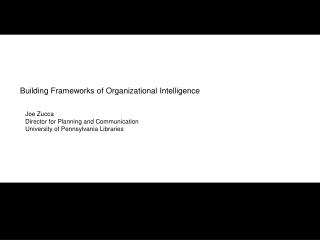 Building Frameworks of Organizational Intelligence     Joe Zucca    Director for Planning and Communication    Universit