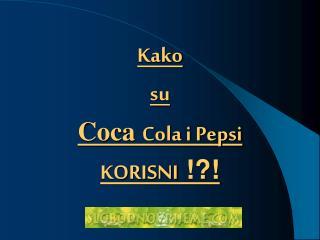 Kako su Coca  C ola i Pepsi KO RISNI  !?!