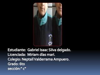 Estudiante:  Gabriel Isaac Silva delgado. Licenciada:  Miriam d�as mari.