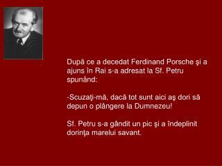 După ce a decedat Ferdinand Porsche şi a ajuns în Rai s-a adresat la Sf. Petru spunând:
