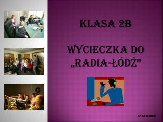 """KLASA 2B WYCIECZKA DO """"RADIA-ŁÓDŹ"""""""