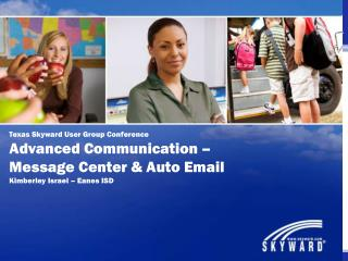 Texas Skyward User Group Conference Advanced Communication – Message Center & Auto Email