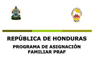 REPÚBLICA DE HONDURAS PROGRAMA DE ASIGNACIÓN FAMILIAR PRAF
