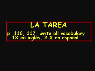 LA  TAREA p. 116, 117  write all vocabulary 1X en inglés, 2 X en español