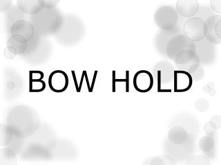 BOW HOLD