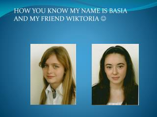 HOW YOU KNOW MY NAME IS BASIA AND MY FRIEND WIKTORIA  