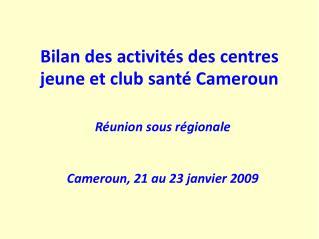 Bilan des activités des centres  jeune et club santé Cameroun