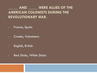 _____ and  _____ were allies of the American colonists during the Revolutionary War.
