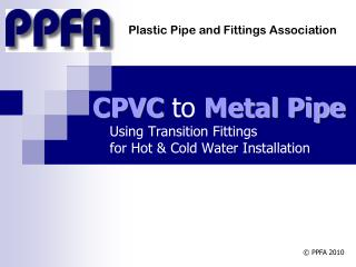 CPVC  to  Metal Pipe     Using Transition Fittings      for Hot & Cold Water Installation