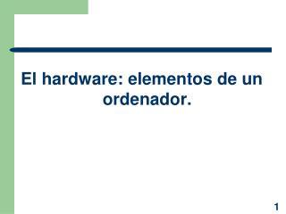 El hardware: elementos de un ordenador.