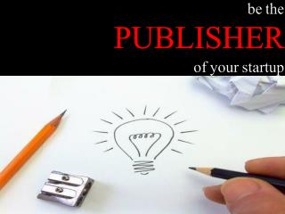 be the  PUBLISHER  of your startup