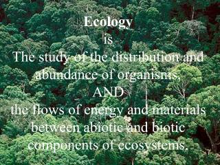 Ecology  is The study of the distribution and abundance of organisms, AND the flows of energy and materials between abio