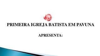 PRIMEIRA IGREJA BATISTA EM PAVUNA  APRESENTA: