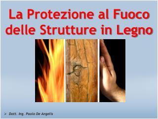 La  Protezione al Fuoco delle Strutture in Legno Dott . Ing. Paolo De  Angelis