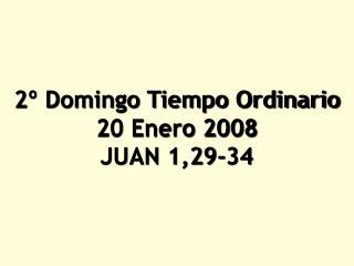 2º Domingo Tiempo Ordinario 20 Enero 2008 JUAN 1,29‑34