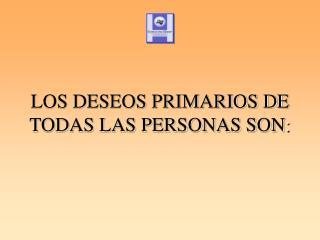 LOS DESEOS PRIMARIOS DE TODAS LAS PERSONAS SON :