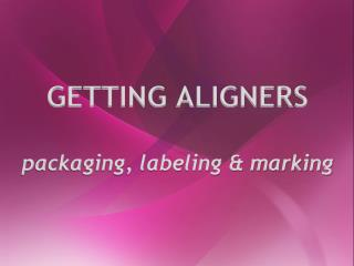 GETTING ALIGNERS packaging, labeling & marking